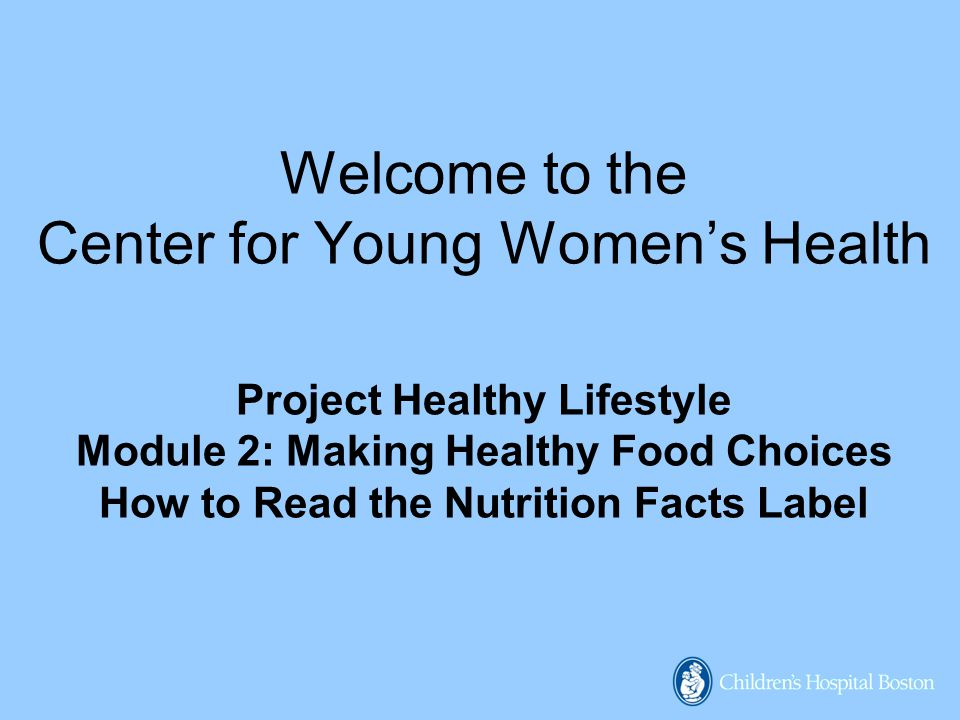 Welcome to the Center for Young Women's Health Project Healthy Lifestyle Module 2: Making Healthy Food Choices How to Read the Nutrition Facts Label