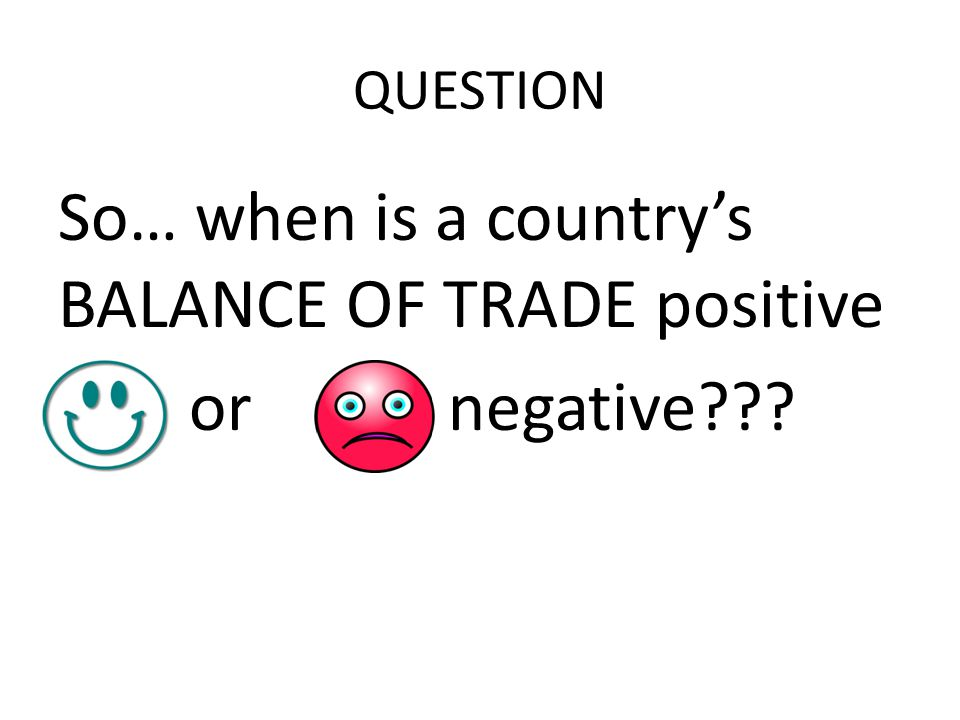 QUESTION So… when is a country's BALANCE OF TRADE positive or negative