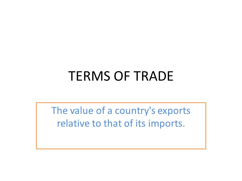 TERMS OF TRADE The value of a country s exports relative to that of its imports.