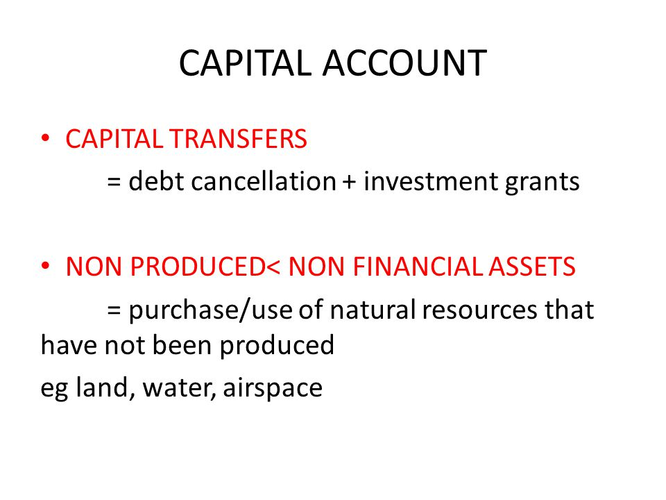 CAPITAL ACCOUNT CAPITAL TRANSFERS = debt cancellation + investment grants NON PRODUCED< NON FINANCIAL ASSETS = purchase/use of natural resources that have not been produced eg land, water, airspace
