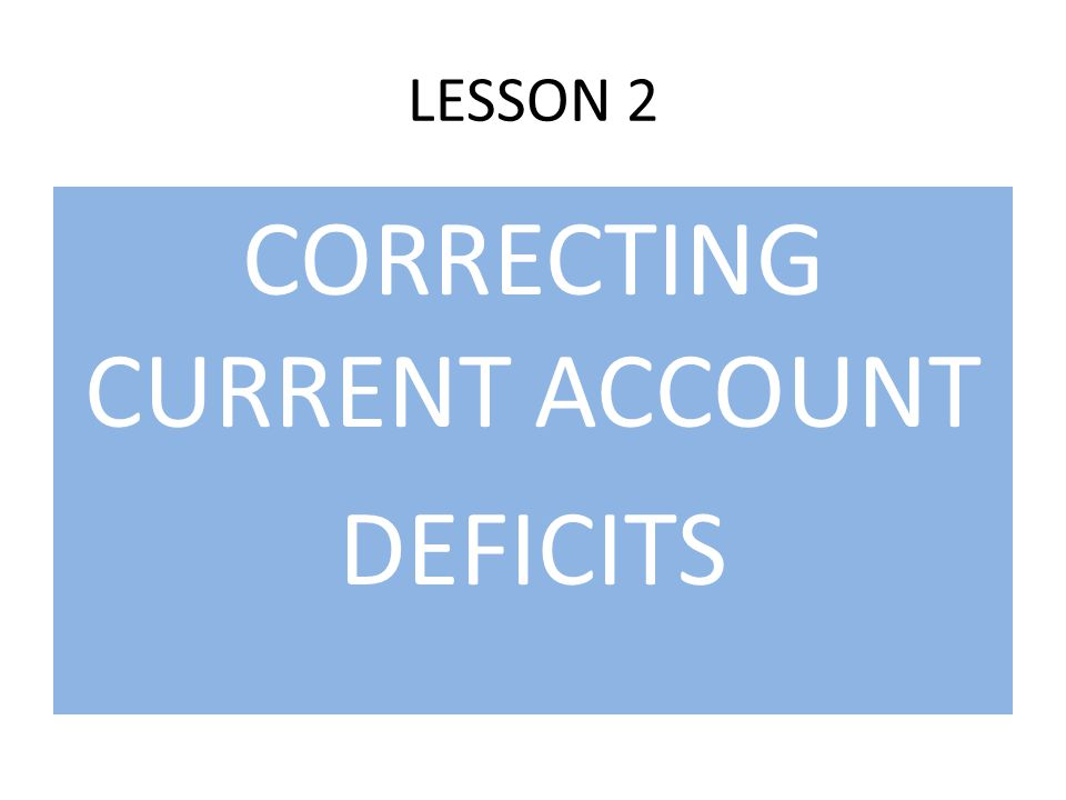 LESSON 2 CORRECTING CURRENT ACCOUNT DEFICITS