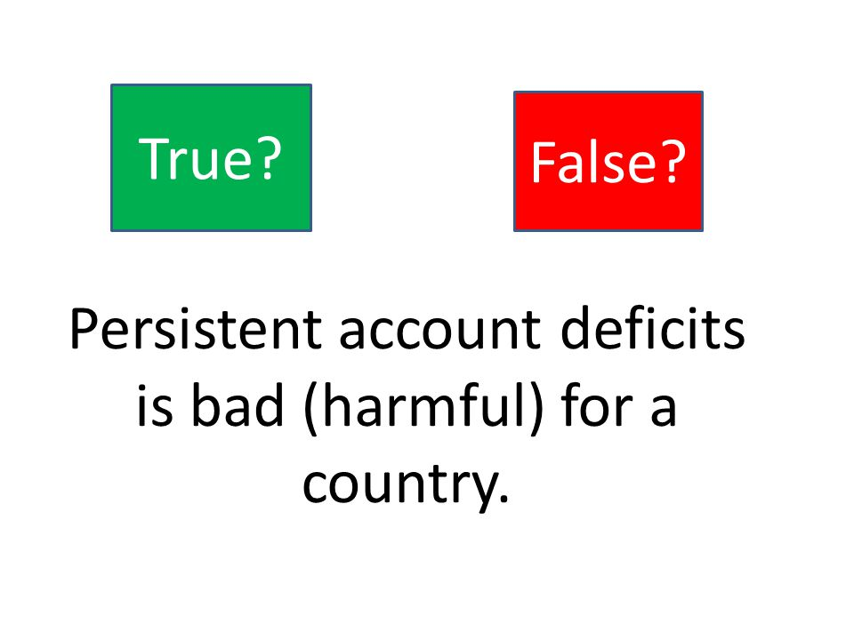 Persistent account deficits is bad (harmful) for a country. True False