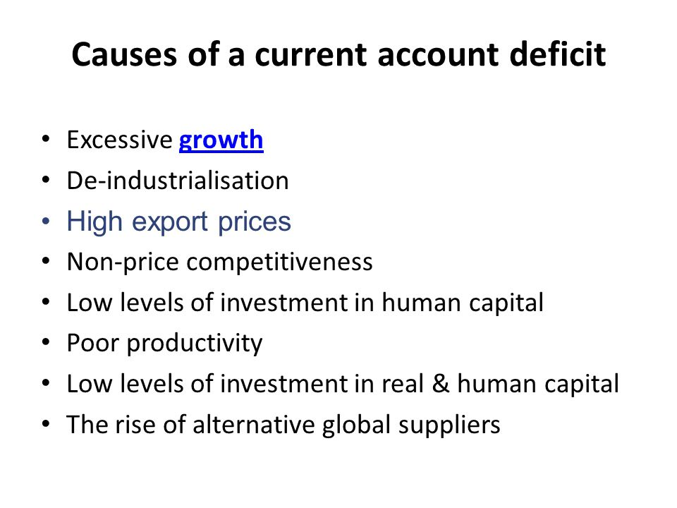Causes of a current account deficit Excessive growthgrowth De-industrialisation High export prices Non-price competitiveness Low levels of investment in human capital Poor productivity Low levels of investment in real & human capital The rise of alternative global suppliers