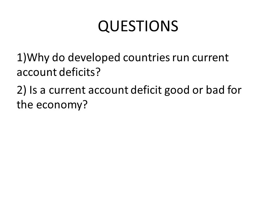 QUESTIONS 1)Why do developed countries run current account deficits.