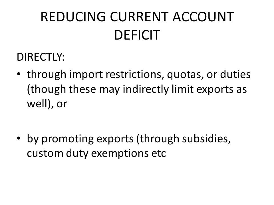 REDUCING CURRENT ACCOUNT DEFICIT DIRECTLY: through import restrictions, quotas, or duties (though these may indirectly limit exports as well), or by promoting exports (through subsidies, custom duty exemptions etc