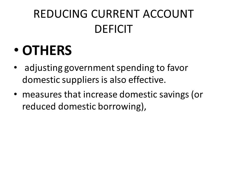 REDUCING CURRENT ACCOUNT DEFICIT OTHERS adjusting government spending to favor domestic suppliers is also effective.