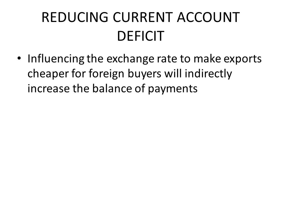 REDUCING CURRENT ACCOUNT DEFICIT Influencing the exchange rate to make exports cheaper for foreign buyers will indirectly increase the balance of payments