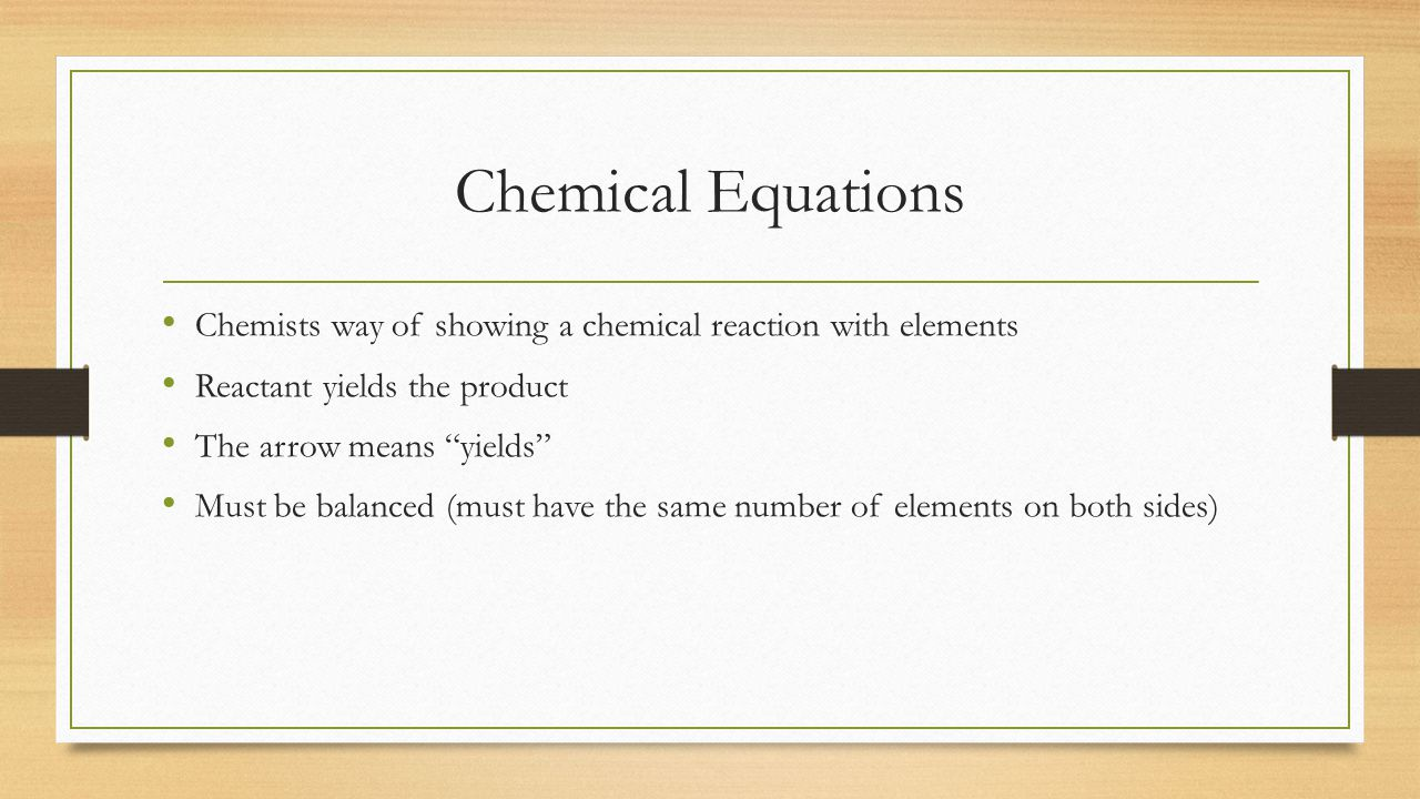 Chemical Equations Chemists way of showing a chemical reaction with elements Reactant yields the product The arrow means yields Must be balanced (must have the same number of elements on both sides)