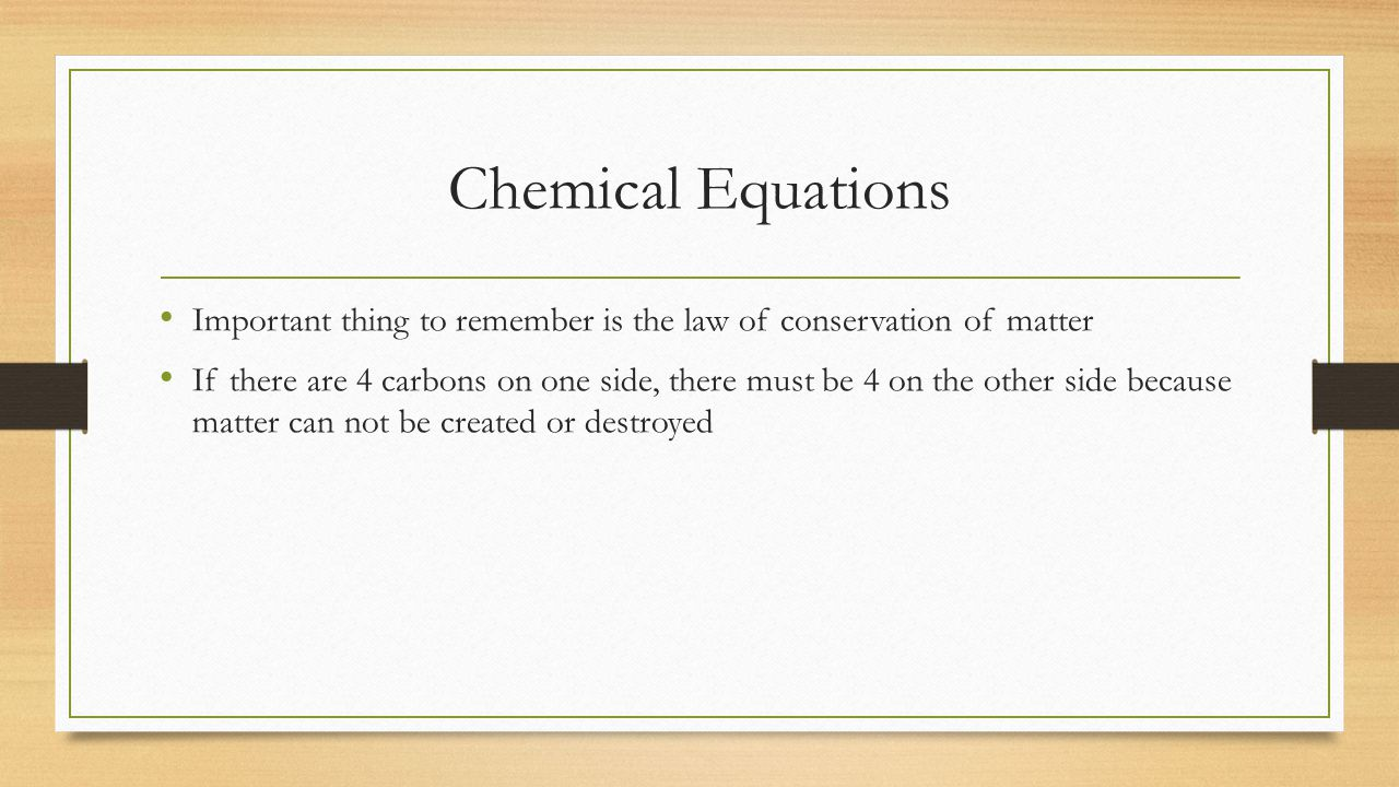 Important thing to remember is the law of conservation of matter If there are 4 carbons on one side, there must be 4 on the other side because matter can not be created or destroyed