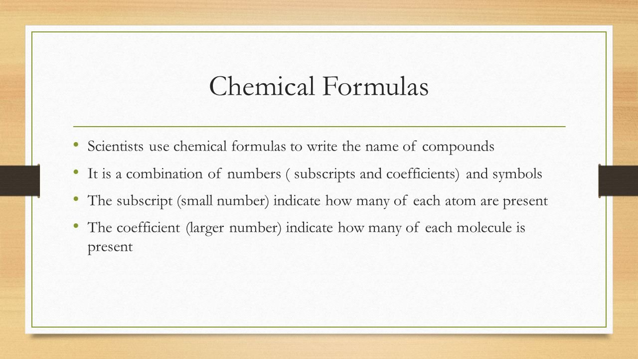 Chemical Formulas Scientists use chemical formulas to write the name of compounds It is a combination of numbers ( subscripts and coefficients) and symbols The subscript (small number) indicate how many of each atom are present The coefficient (larger number) indicate how many of each molecule is present