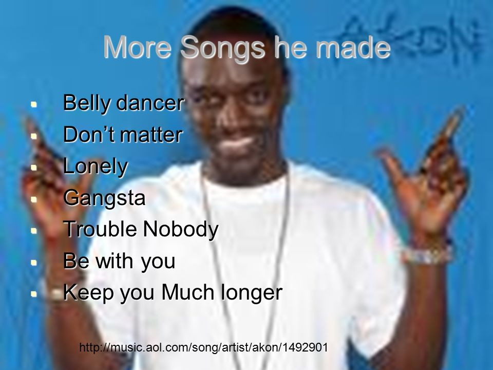 More Songs he made  Belly dancer  Don't matter  Lonely  Gangsta  Trouble Nobody  Be with you  Keep you Much longer