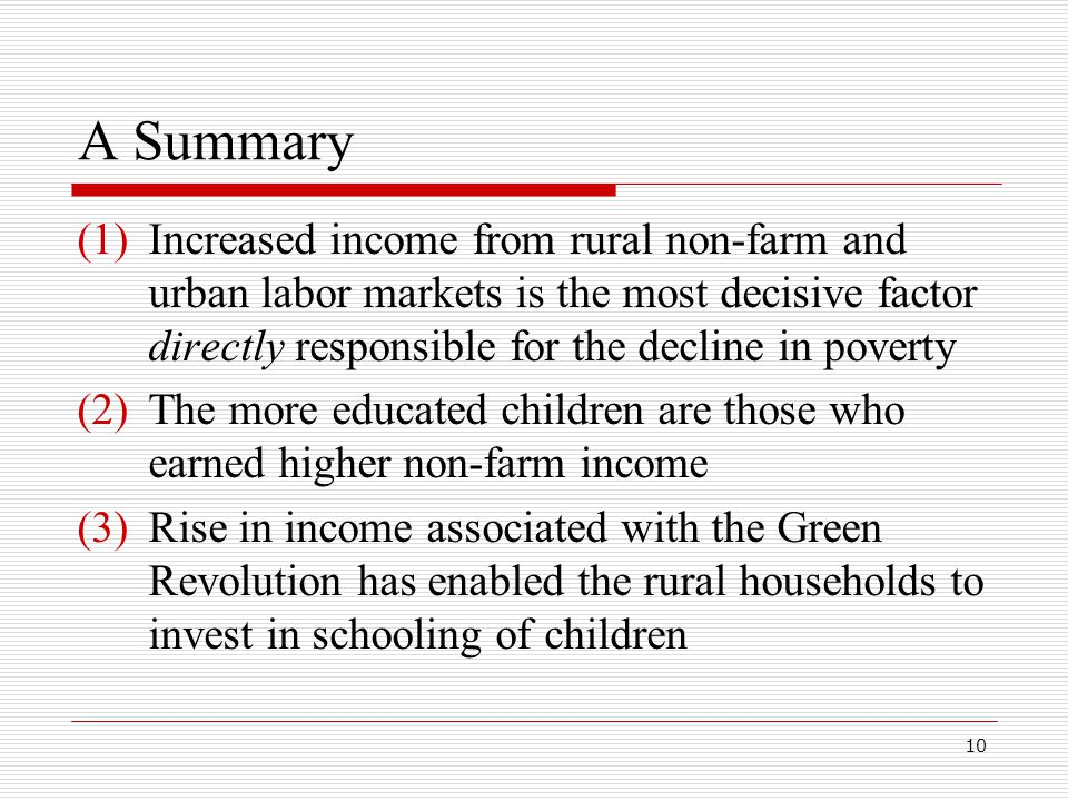 10 A Summary (1)Increased income from rural non-farm and urban labor markets is the most decisive factor directly responsible for the decline in poverty (2)The more educated children are those who earned higher non-farm income (3)Rise in income associated with the Green Revolution has enabled the rural households to invest in schooling of children