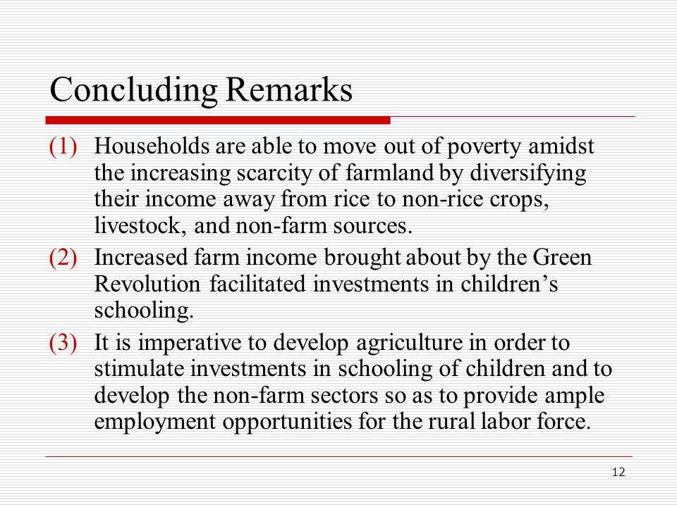 12 Concluding Remarks (1)Households are able to move out of poverty amidst the increasing scarcity of farmland by diversifying their income away from rice to non-rice crops, livestock, and non-farm sources.