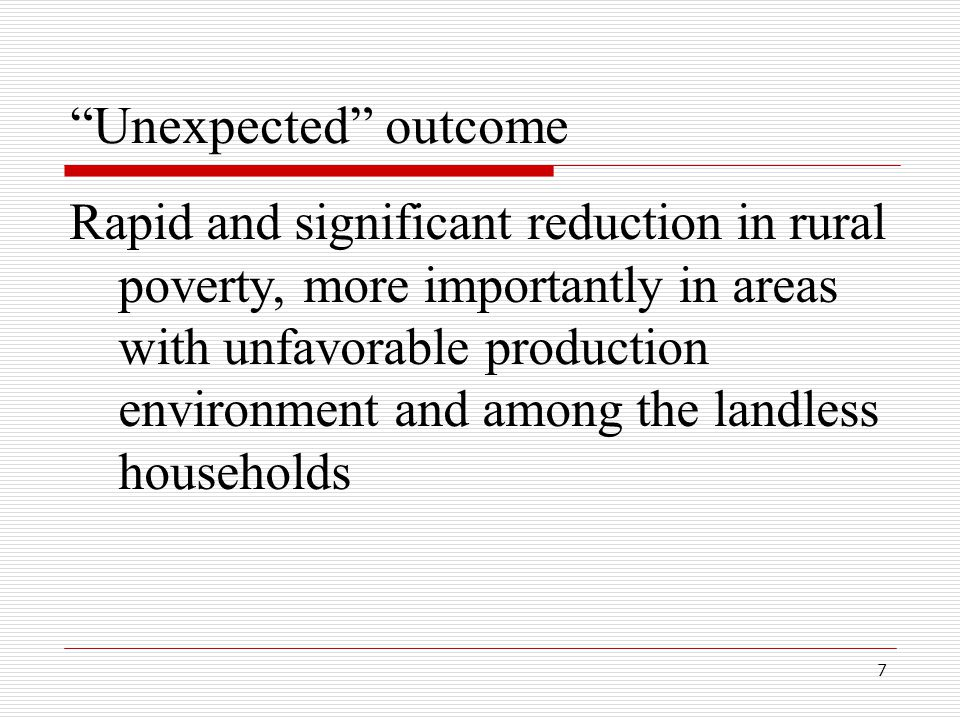 7 Unexpected outcome Rapid and significant reduction in rural poverty, more importantly in areas with unfavorable production environment and among the landless households