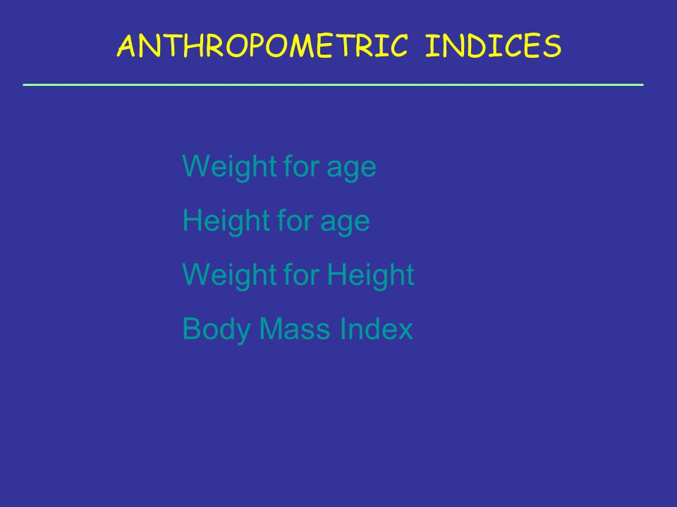 ANTHROPOMETRIC INDICES Weight for age Height for age Weight for Height Body Mass Index