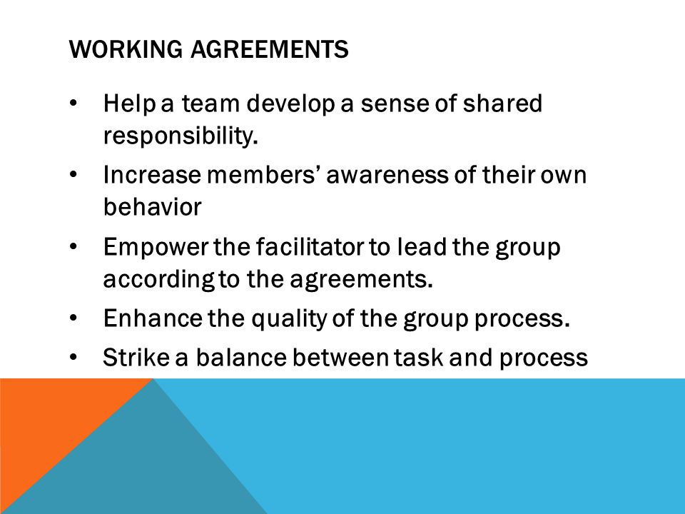 WORKING AGREEMENTS Help a team develop a sense of shared responsibility. Increase members' awareness of their own behavior Empower the facilitator to
