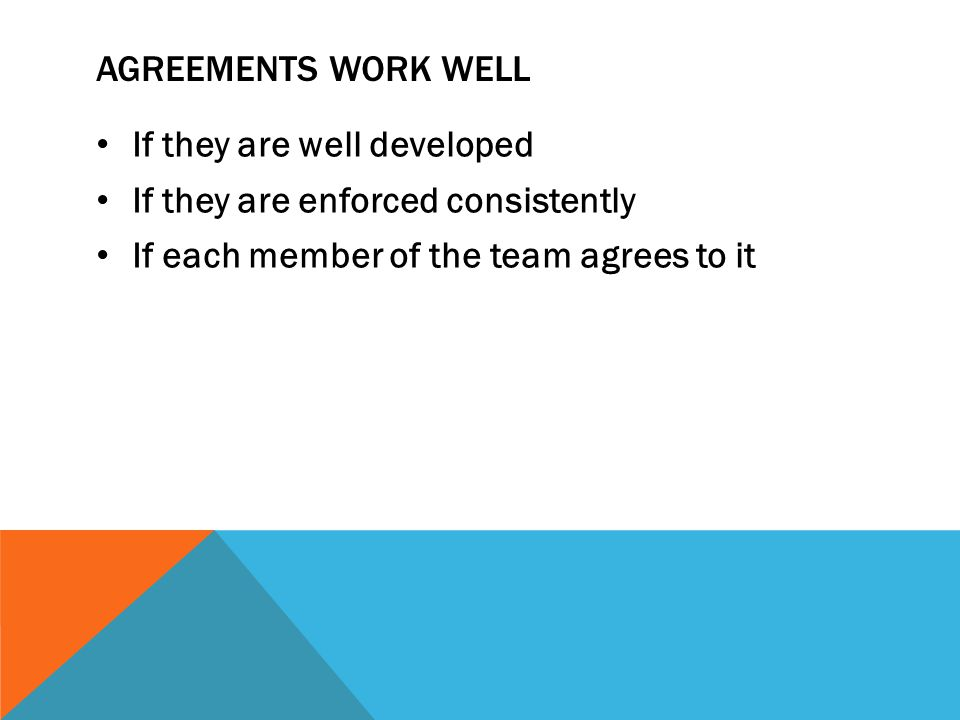 AGREEMENTS WORK WELL If they are well developed If they are enforced consistently If each member of the team agrees to it