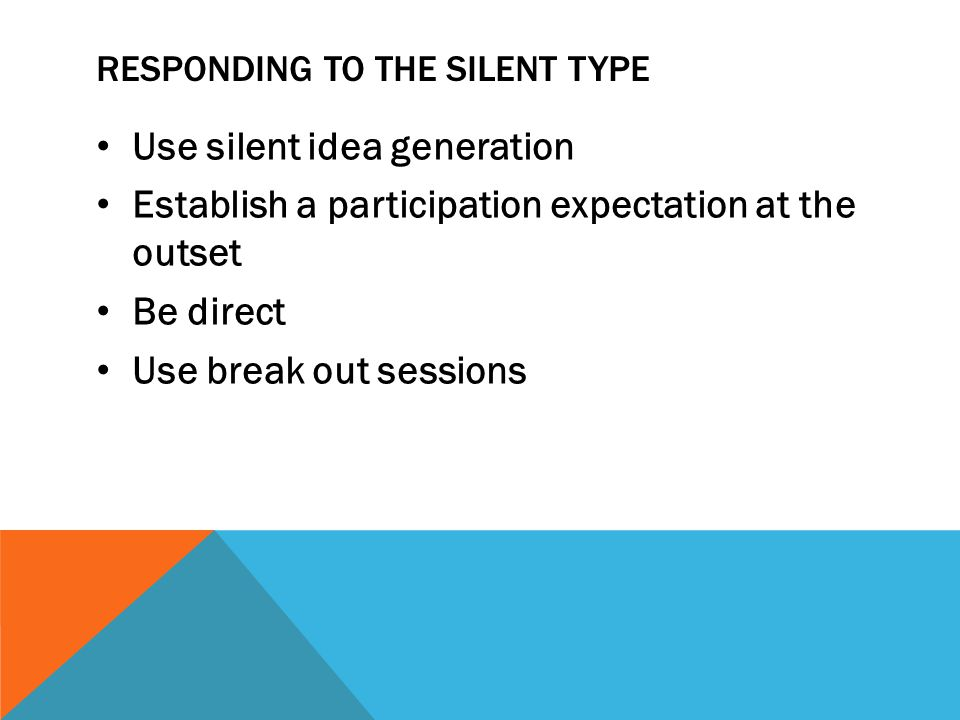 RESPONDING TO THE SILENT TYPE Use silent idea generation Establish a participation expectation at the outset Be direct Use break out sessions