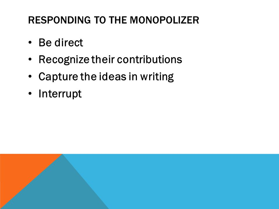 RESPONDING TO THE MONOPOLIZER Be direct Recognize their contributions Capture the ideas in writing Interrupt