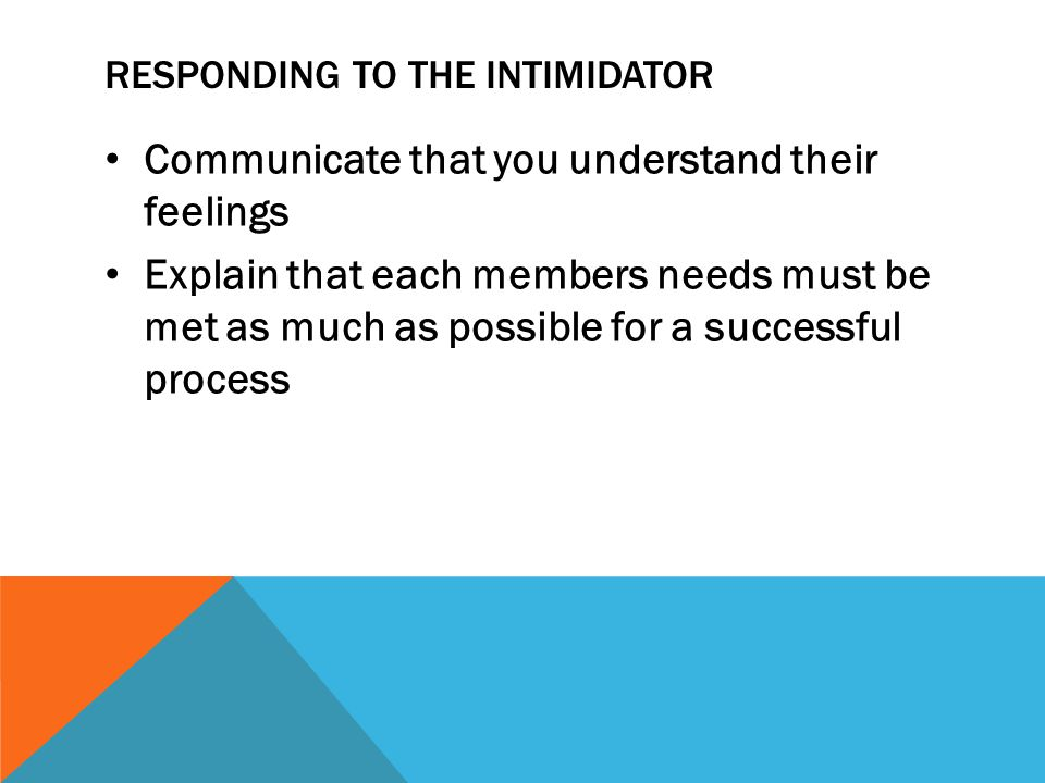 RESPONDING TO THE INTIMIDATOR Communicate that you understand their feelings Explain that each members needs must be met as much as possible for a suc