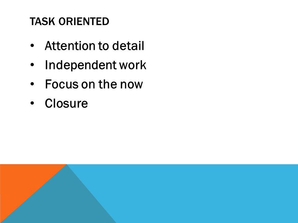 TASK ORIENTED Attention to detail Independent work Focus on the now Closure