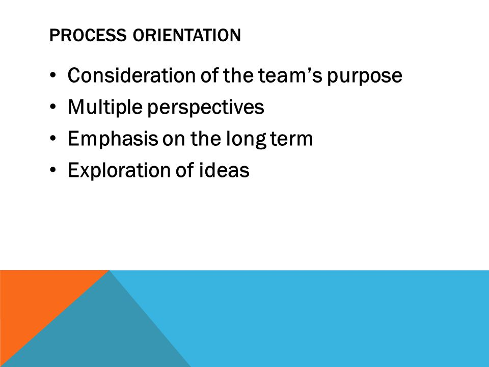 PROCESS ORIENTATION Consideration of the team's purpose Multiple perspectives Emphasis on the long term Exploration of ideas