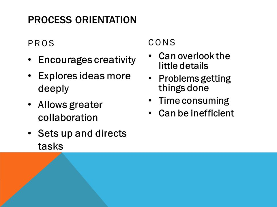 PROCESS ORIENTATION PROS Encourages creativity Explores ideas more deeply Allows greater collaboration Sets up and directs tasks CONS Can overlook the