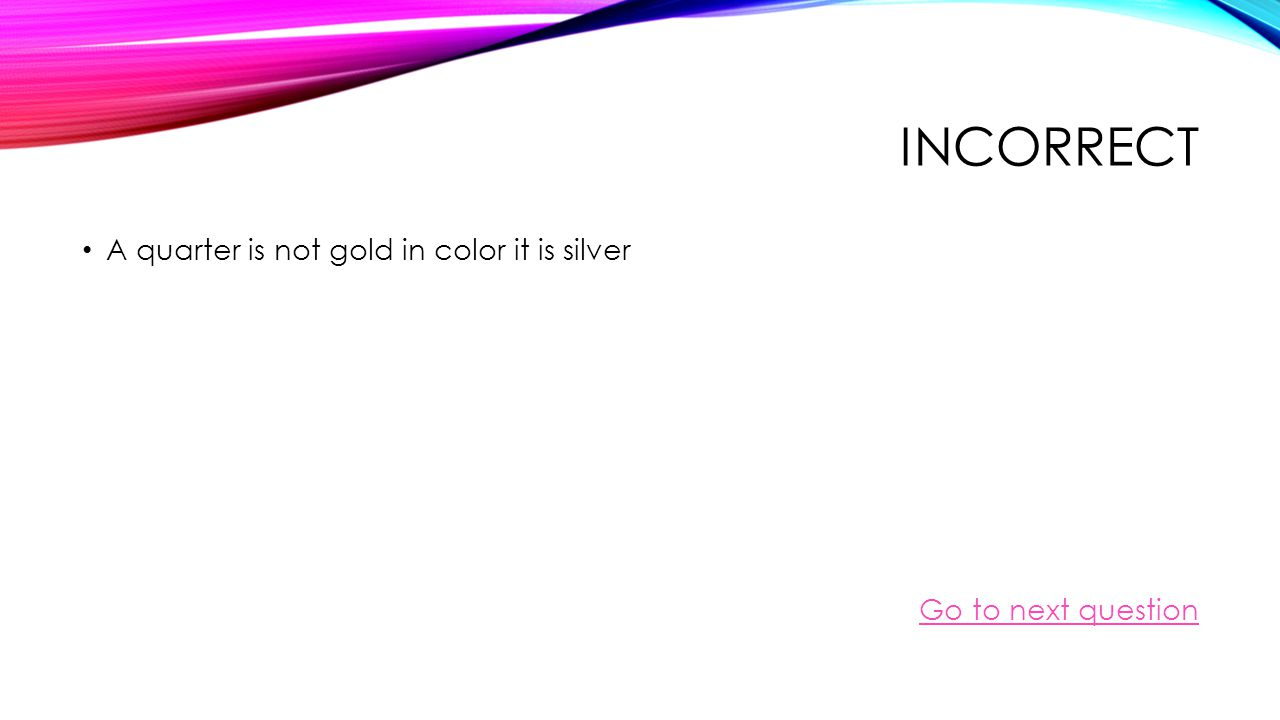 CORRECT! A quarter is Not gold in color it is silver Go to next question