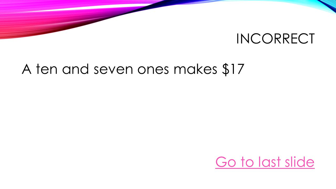 INCORRECT A ten a five and two ones makes $12 Go to last slide