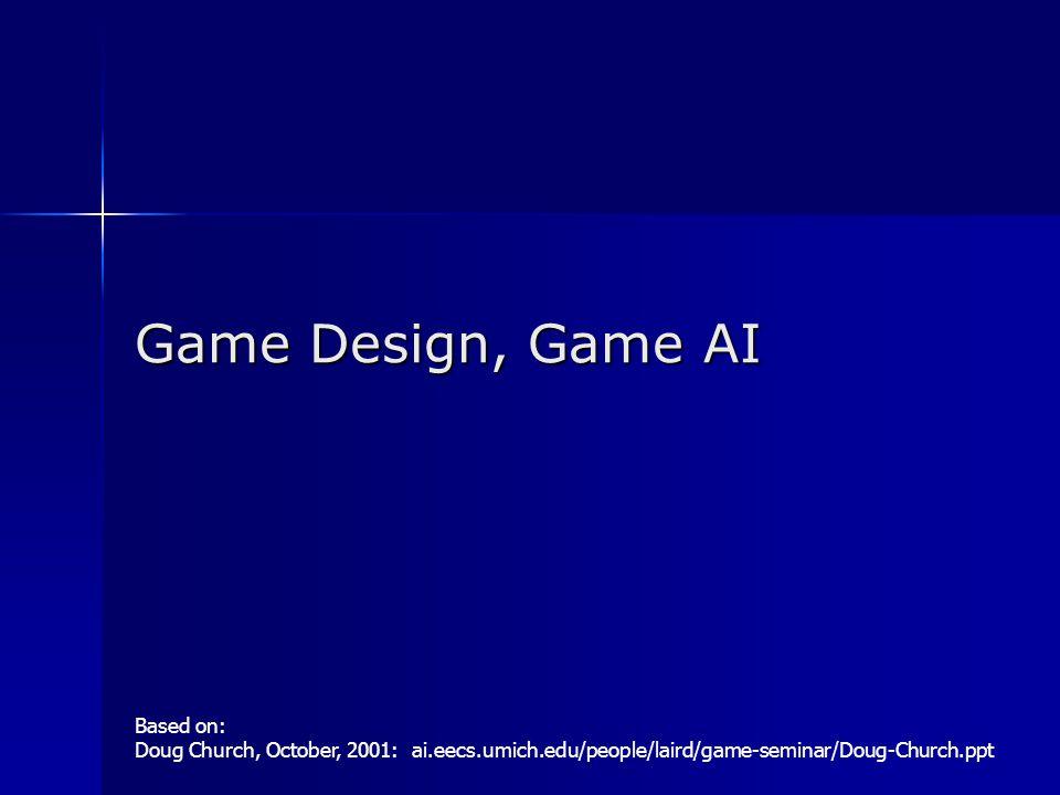 Game Design, Game AI Based on: Doug Church, October, 2001: ai.eecs.umich.edu/people/laird/game-seminar/Doug-Church.ppt
