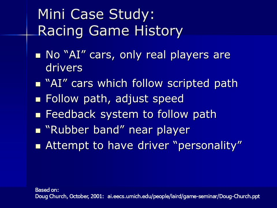 Mini Case Study: Racing Game History No AI cars, only real players are drivers No AI cars, only real players are drivers AI cars which follow scripted path AI cars which follow scripted path Follow path, adjust speed Follow path, adjust speed Feedback system to follow path Feedback system to follow path Rubber band near player Rubber band near player Attempt to have driver personality Attempt to have driver personality Based on: Doug Church, October, 2001: ai.eecs.umich.edu/people/laird/game-seminar/Doug-Church.ppt
