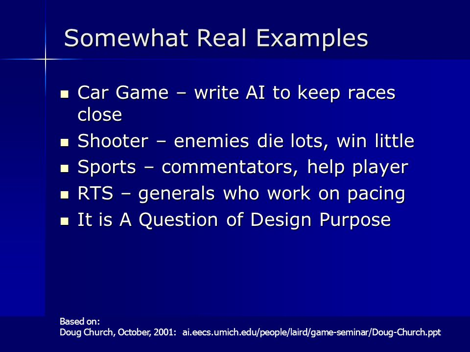Somewhat Real Examples Car Game – write AI to keep races close Car Game – write AI to keep races close Shooter – enemies die lots, win little Shooter – enemies die lots, win little Sports – commentators, help player Sports – commentators, help player RTS – generals who work on pacing RTS – generals who work on pacing It is A Question of Design Purpose It is A Question of Design Purpose Based on: Doug Church, October, 2001: ai.eecs.umich.edu/people/laird/game-seminar/Doug-Church.ppt