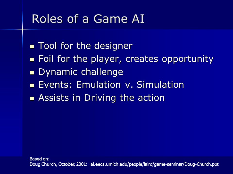 Roles of a Game AI Tool for the designer Tool for the designer Foil for the player, creates opportunity Foil for the player, creates opportunity Dynamic challenge Dynamic challenge Events: Emulation v.