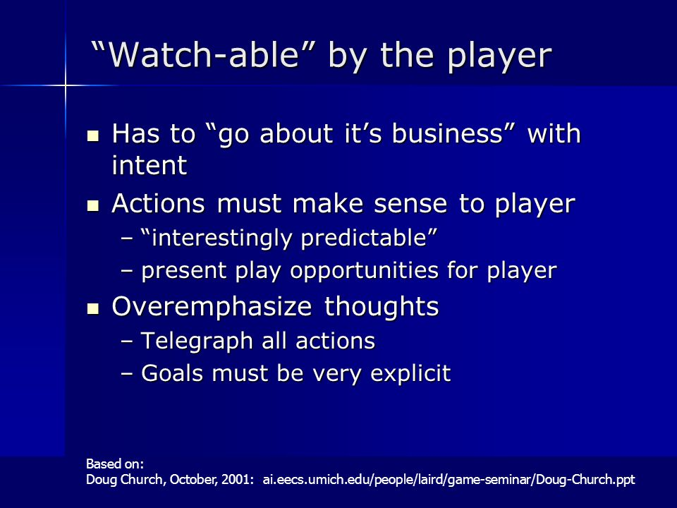 Watch-able by the player Has to go about it's business with intent Has to go about it's business with intent Actions must make sense to player Actions must make sense to player – interestingly predictable –present play opportunities for player Overemphasize thoughts Overemphasize thoughts –Telegraph all actions –Goals must be very explicit Based on: Doug Church, October, 2001: ai.eecs.umich.edu/people/laird/game-seminar/Doug-Church.ppt