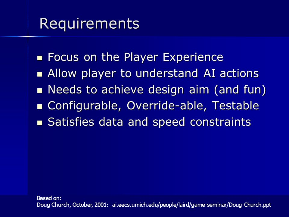 Requirements Focus on the Player Experience Focus on the Player Experience Allow player to understand AI actions Allow player to understand AI actions Needs to achieve design aim (and fun) Needs to achieve design aim (and fun) Configurable, Override-able, Testable Configurable, Override-able, Testable Satisfies data and speed constraints Satisfies data and speed constraints Based on: Doug Church, October, 2001: ai.eecs.umich.edu/people/laird/game-seminar/Doug-Church.ppt