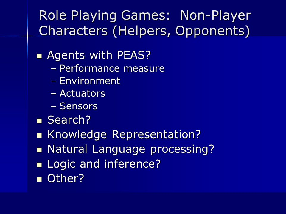 Role Playing Games: Non-Player Characters (Helpers, Opponents) Agents with PEAS.