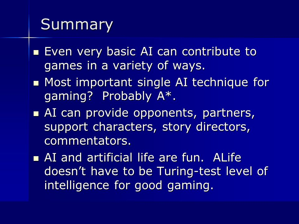 Summary Even very basic AI can contribute to games in a variety of ways.