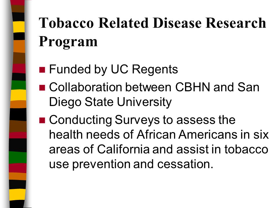 Tobacco Related Disease Research Program Funded by UC Regents Collaboration between CBHN and San Diego State University Conducting Surveys to assess the health needs of African Americans in six areas of California and assist in tobacco use prevention and cessation.