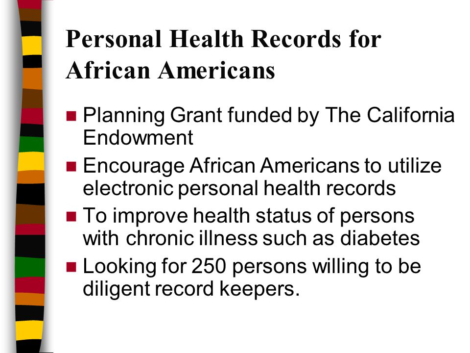 Personal Health Records for African Americans Planning Grant funded by The California Endowment Encourage African Americans to utilize electronic personal health records To improve health status of persons with chronic illness such as diabetes Looking for 250 persons willing to be diligent record keepers.