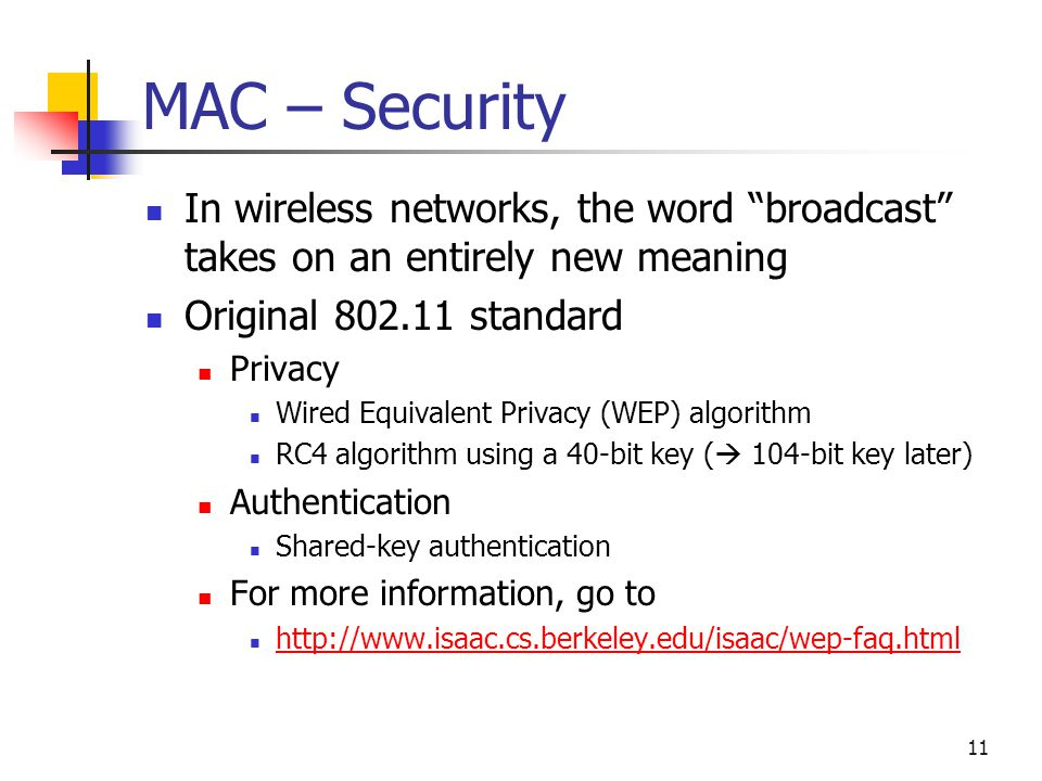 11 MAC – Security In wireless networks, the word broadcast takes on an entirely new meaning Original standard Privacy Wired Equivalent Privacy (WEP) algorithm RC4 algorithm using a 40-bit key (  104-bit key later) Authentication Shared-key authentication For more information, go to