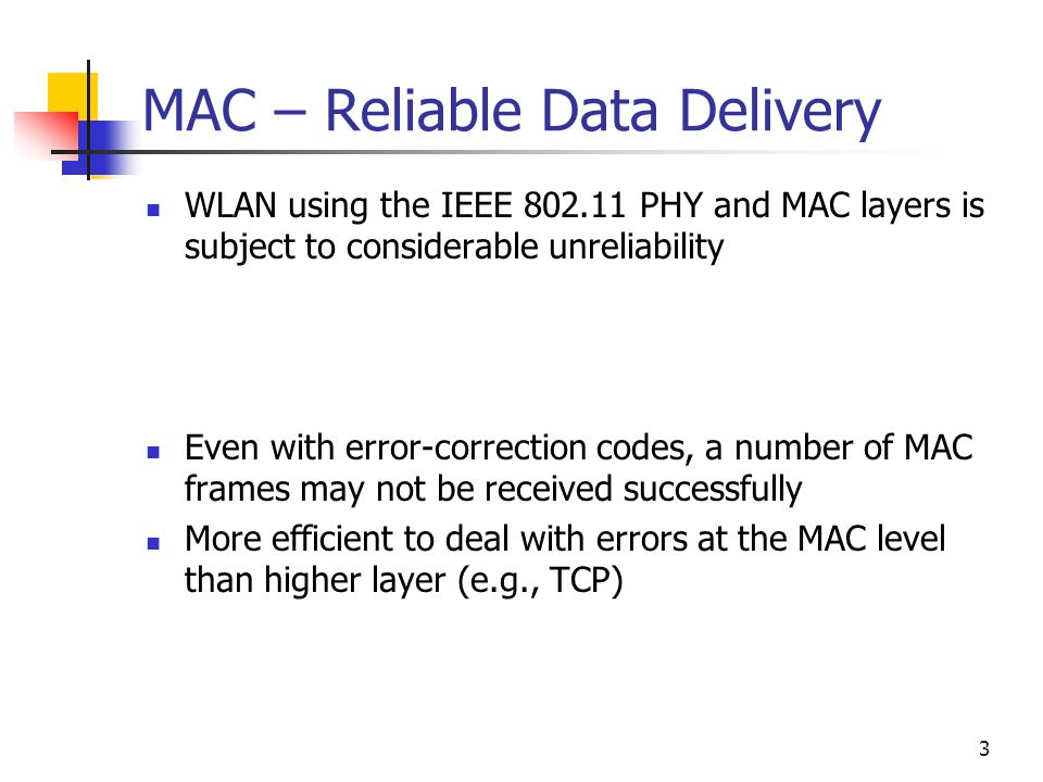 3 MAC – Reliable Data Delivery WLAN using the IEEE PHY and MAC layers is subject to considerable unreliability Even with error-correction codes, a number of MAC frames may not be received successfully More efficient to deal with errors at the MAC level than higher layer (e.g., TCP)