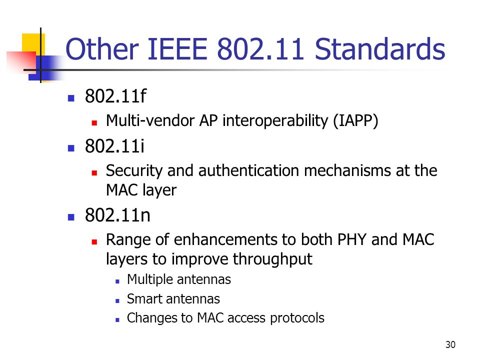 30 Other IEEE Standards f Multi-vendor AP interoperability (IAPP) i Security and authentication mechanisms at the MAC layer n Range of enhancements to both PHY and MAC layers to improve throughput Multiple antennas Smart antennas Changes to MAC access protocols