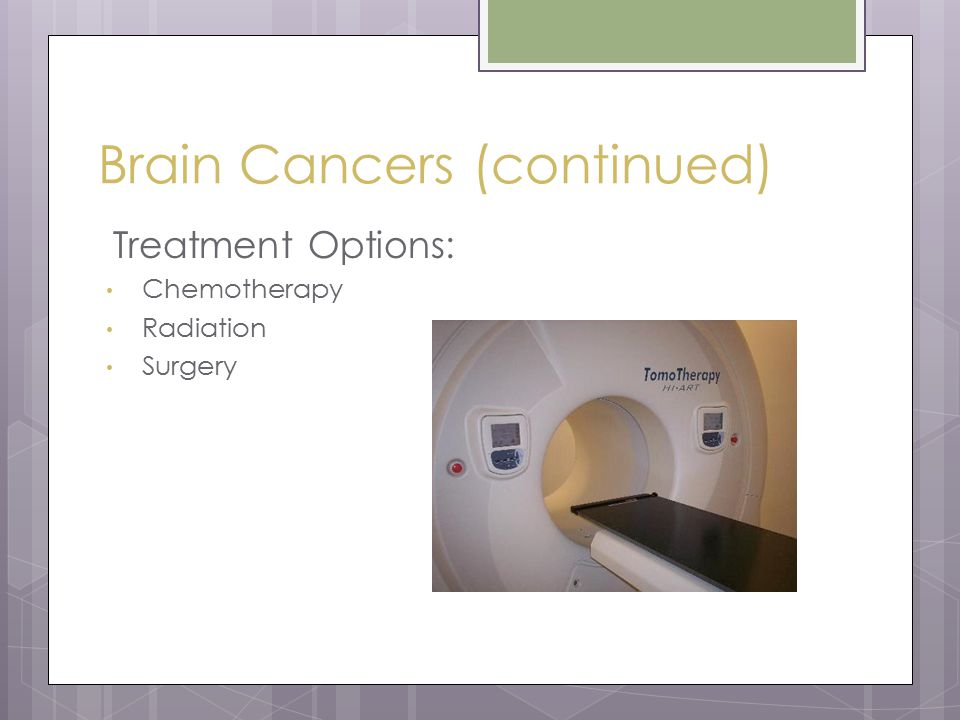 Brain Cancers (continued) Treatment Options: Chemotherapy Radiation Surgery
