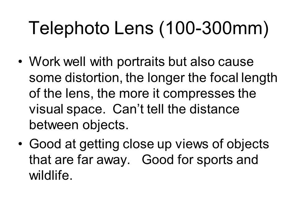 Telephoto Lens ( mm) Work well with portraits but also cause some distortion, the longer the focal length of the lens, the more it compresses the visual space.