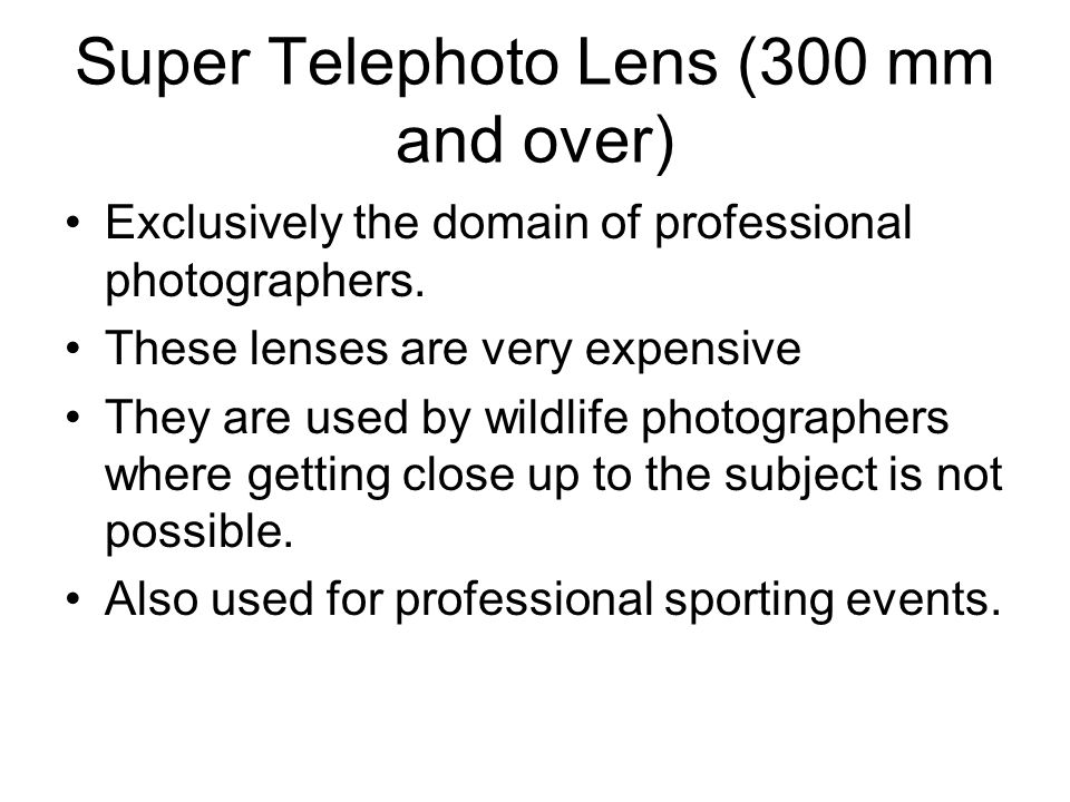 Super Telephoto Lens (300 mm and over) Exclusively the domain of professional photographers.