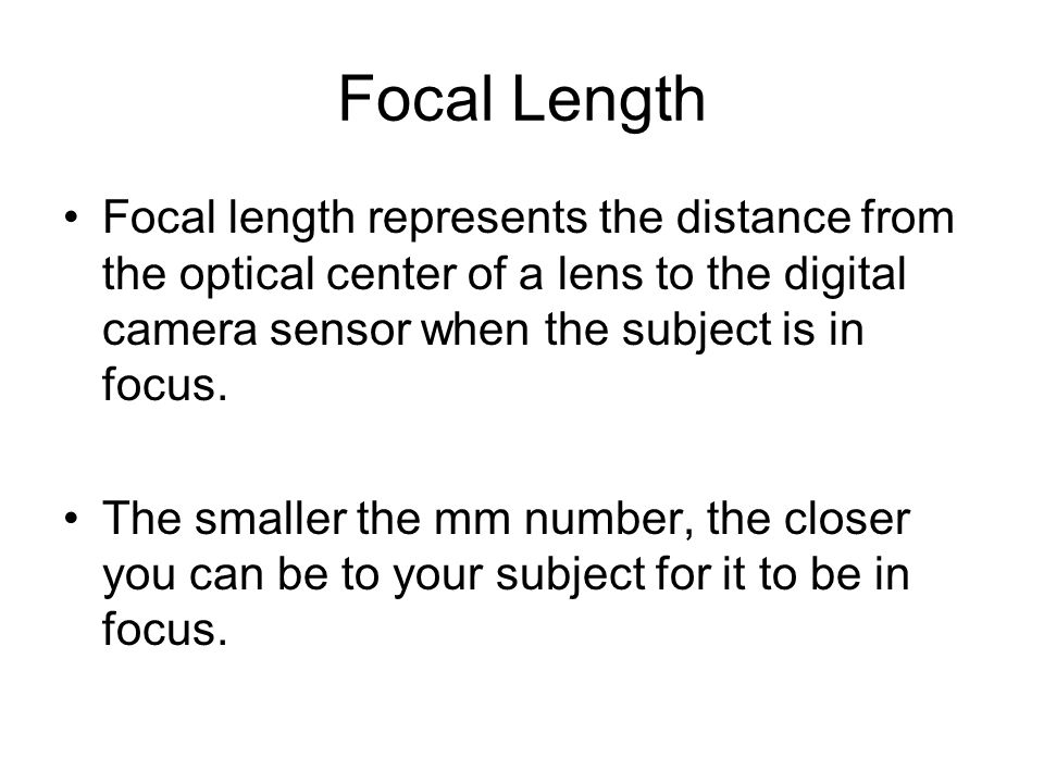 Focal Length Focal length represents the distance from the optical center of a lens to the digital camera sensor when the subject is in focus.
