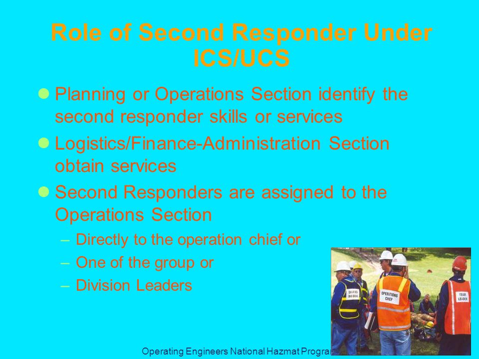 Operating Engineers National Hazmat Program Role of Second Responder Under ICS/UCS Planning or Operations Section identify the second responder skills or services Logistics/Finance-Administration Section obtain services Second Responders are assigned to the Operations Section –Directly to the operation chief or –One of the group or –Division Leaders