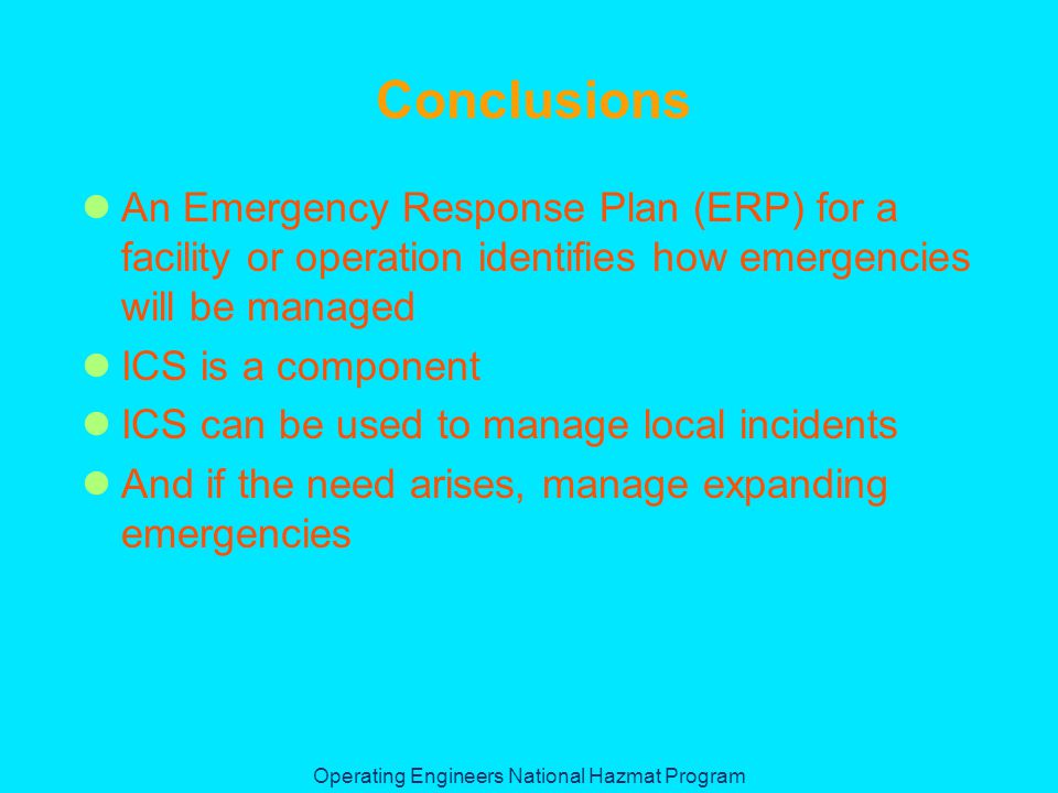 Operating Engineers National Hazmat Program Conclusions An Emergency Response Plan (ERP) for a facility or operation identifies how emergencies will be managed ICS is a component ICS can be used to manage local incidents And if the need arises, manage expanding emergencies