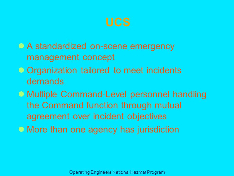 Operating Engineers National Hazmat Program UCS A standardized on-scene emergency management concept Organization tailored to meet incidents demands Multiple Command-Level personnel handling the Command function through mutual agreement over incident objectives More than one agency has jurisdiction