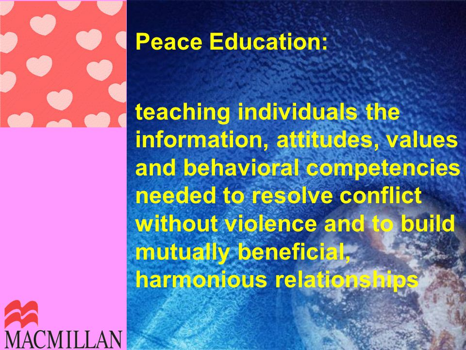 Peace Education: teaching individuals the information, attitudes, values and behavioral competencies needed to resolve conflict without violence and to build mutually beneficial, harmonious relationships